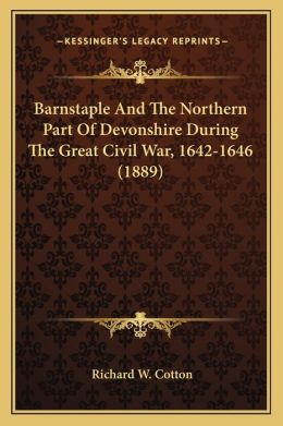 Barnstaple And The Northern Part Of Devonshire During The Great Civil War, 1642-1646 (1889)