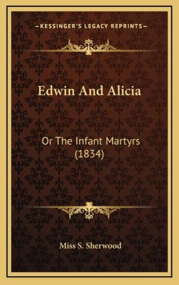 Edwin and Alicia: Or the Infant Martyrs (1834) or the Infant Martyrs (1834)
