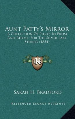 Aunt Patty's Mirror: A Collection of Pieces in Prose and Rhyme, for the Silver Laa Collection of Pieces in Prose and Rhyme, for the Silver