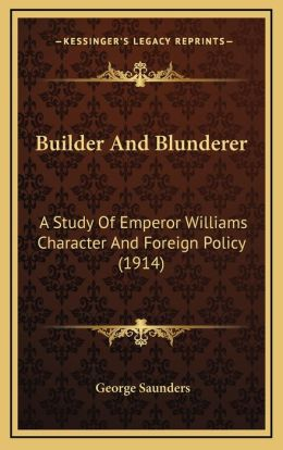 Builder and Blunderer: A Study of Emperor Williams Character and Foreign Policy (19a Study of Emperor Williams Character and Foreign Policy (