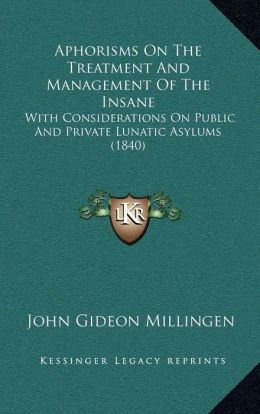 Aphorisms on the Treatment and Management of the Insane: With Considerations on Public and Private Lunatic Asylums (1with Considerations on Public and