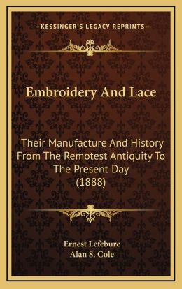 Embroidery and Lace: Their Manufacture and History from the Remotest Antiquity Totheir Manufacture and History from the Remotest Antiquity
