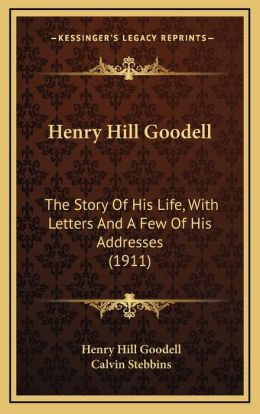 Henry Hill Goodell: The Story of His Life, with Letters and a Few of His Addressthe Story of His Life, with Letters and a Few of His Addre