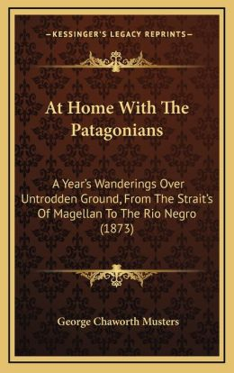 At Home with the Patagonians at Home with the Patagonians: A Year's Wanderings Over Untrodden Ground, from the Strait'sa Year's Wanderings Over Untrod