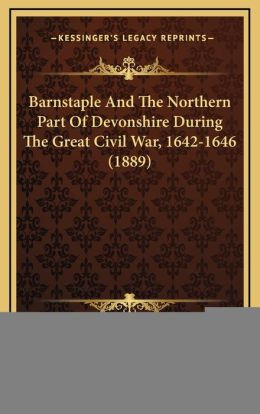 Barnstaple and the Northern Part of Devonshire During the Grbarnstaple and the Northern Part of Devonshire During the Great Civil War, 1642-1646 (1889