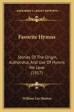 Favorite Hymns: Stories Of The Origin, Authorship, And Use Of Hymns We Love (1917)