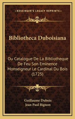 Bibliotheca Duboisiana: Ou Catalogue De La Bibliotheque De Feu Son Eminence Monseigneur Le Cardinal Du Bois (1725)