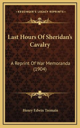 Last Hours Of Sheridan's Cavalry: A Reprint Of War Memoranda (1904)