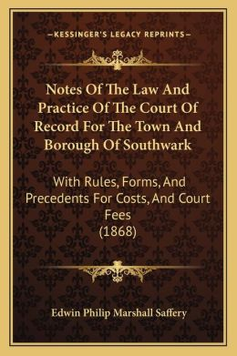 Notes Of The Law And Practice Of The Court Of Record For The Town And Borough Of Southwark: With Rules, Forms, And Precedents For Costs, And Court Fees (1868)