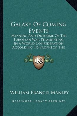 Galaxy Of Coming Events: Meaning And Outcome Of The European War Terminating In A World Confederation According To Prophecy, The Book Of Revelation As I See It (1918)