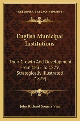 English Municipal Institutions: Their Growth And Development From 1835 To 1879, Strategically Illustrated (1879)