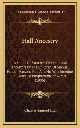 Hall Ancestry: A Series Of Sketches Of The Lineal Ancestors Of The Children Of Samuel Holden Parsons Hall And His Wife Emeline Bulkeley Of Binghamton, New York (1896)