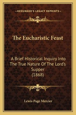 The Eucharistic Feast: A Brief Historical Inquiry Into The True Nature Of The Lord's Supper (1868)