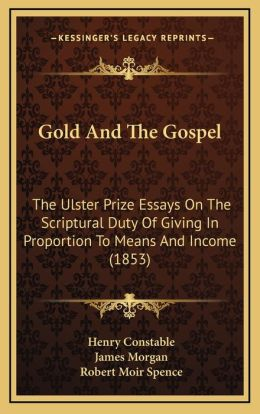 Gold And The Gospel: The Ulster Prize Essays On The Scriptural Duty Of Giving In Proportion To Means And Income (1853)