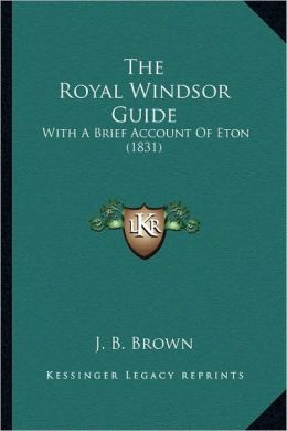 The Royal Windsor Guide: With A Brief Account Of Eton (1831)