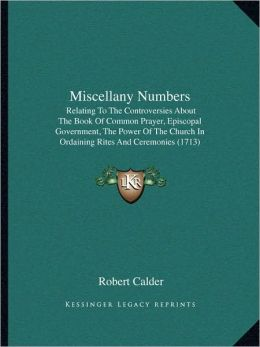Miscellany Numbers: Relating To The Controversies About The Book Of Common Prayer, Episcopal Government, The Power Of The Church In Ordaining Rites And Ceremonies (1713)
