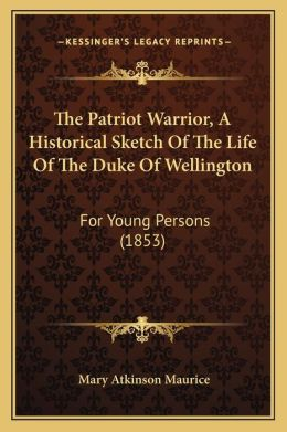 The Patriot Warrior, A Historical Sketch Of The Life Of The Duke Of Wellington: For Young Persons (1853)