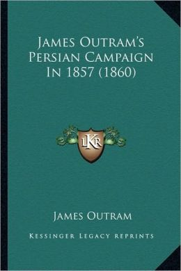 James Outram's Persian Campaign In 1857 (1860)