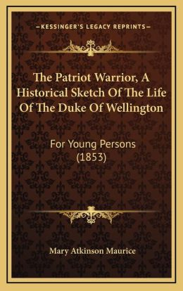 The Patriot Warrior, A Historical Sketch Of The Life Of The Duke Of Wellington