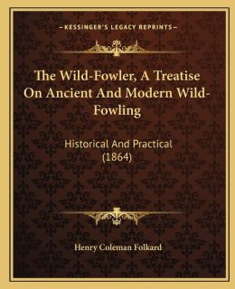The Wild-Fowler, A Treatise On Ancient And Modern Wild-Fowling: Historical And Practical (1864)