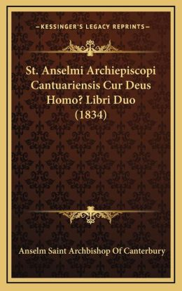 St. Anselmi Archiepiscopi Cantuariensis Cur Deus Homo? Libri Duo (1834)