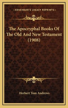 The Apocryphal Books Of The Old And New Testament (1908)