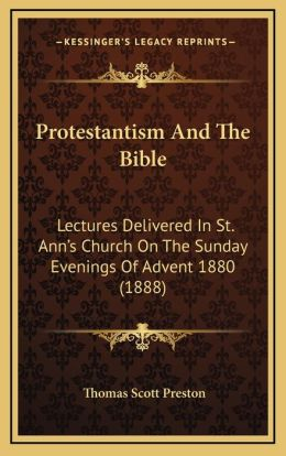 Protestantism And The Bible: Lectures Delivered In St. Ann's Church On The Sunday Evenings Of Advent 1880 (1888)