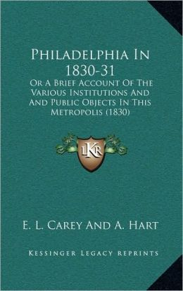 Philadelphia In 1830-31: Or A Brief Account Of The Various Institutions And And Public Objects In This Metropolis (1830)