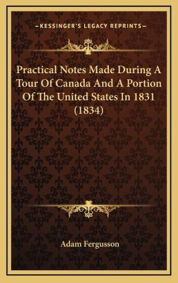 Practical Notes Made During A Tour Of Canada And A Portion Of The United States In 1831 (1834)