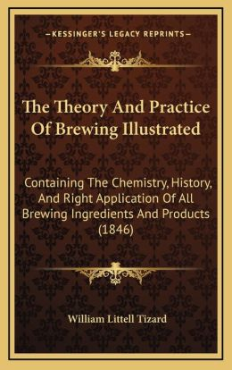 The Theory And Practice Of Brewing Illustrated: Containing The Chemistry, History, And Right Application Of All Brewing Ingredients And Products (1846)