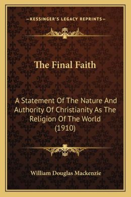 The Final Faith: A Statement Of The Nature And Authority Of Christianity As The Religion Of The World (1910)