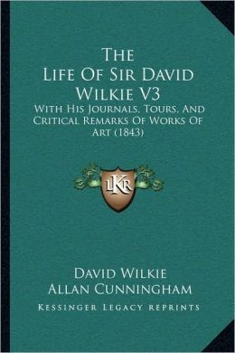 The Life Of Sir David Wilkie V3: With His Journals, Tours, And Critical Remarks Of Works Of Art (1843)