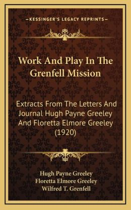 Work And Play In The Grenfell Mission: Extracts From The Letters And Journal Hugh Payne Greeley And Floretta Elmore Greeley (1920)