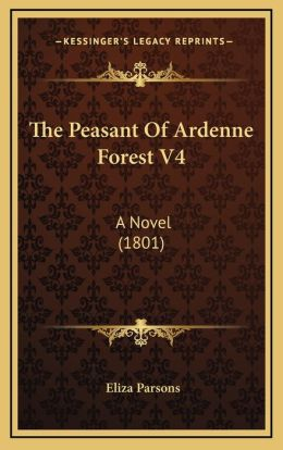 The Peasant Of Ardenne Forest V4: A Novel (1801)