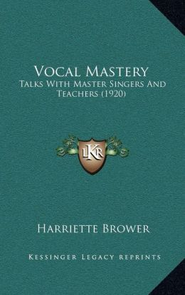 Vocal Mastery: Talks With Master Singers And Teachers (1920)