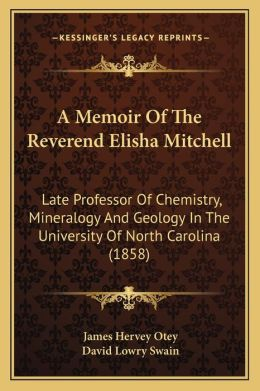 A Memoir Of The Reverend Elisha Mitchell: Late Professor Of Chemistry, Mineralogy And Geology In The University Of North Carolina (1858)