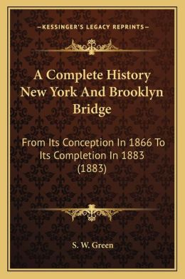 A Complete History New York And Brooklyn Bridge: From Its Conception In 1866 To Its Completion In 1883 (1883)