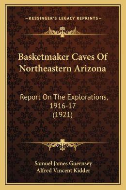Basketmaker Caves Of Northeastern Arizona: Report On The Explorations, 1916-17 (1921)