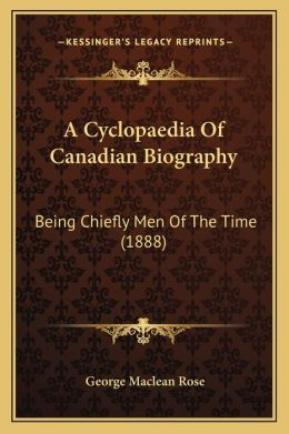 A Cyclopaedia Of Canadian Biography: Being Chiefly Men Of The Time (1888)