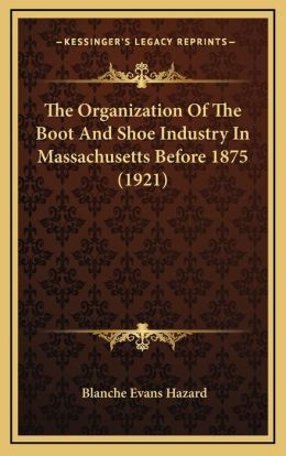 The Organization Of The Boot And Shoe Industry In Massachusetts Before 1875 (1921)
