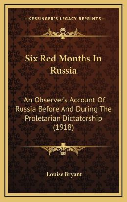 Six Red Months In Russia: An Observer's Account Of Russia Before And During The Proletarian Dictatorship (1918)