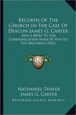 Records Of The Church In The Case Of Deacon James G. Carter: And A Reply To The Communication Made By Him To The Brethren (1832)
