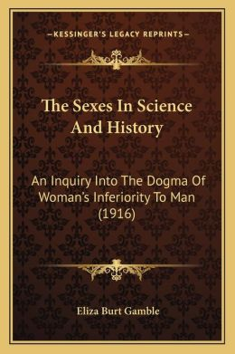 The Sexes In Science And History: An Inquiry Into The Dogma Of Woman's Inferiority To Man (1916)