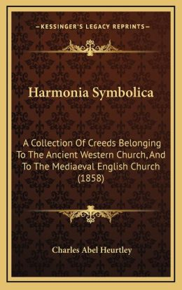 Harmonia Symbolica: A Collection of Creeds Belonging to the Ancient Western Church, and to the Mediaeval English Church (1858)