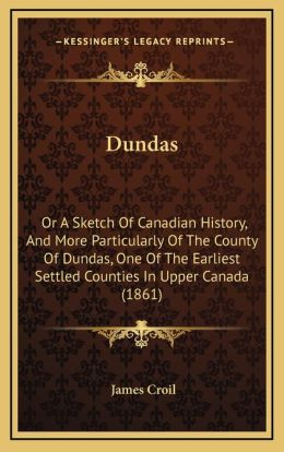 Dundas: Or A Sketch Of Canadian History, And More Particularly Of The County Of Dundas, One Of The Earliest Settled Counties In Upper Canada (1861)