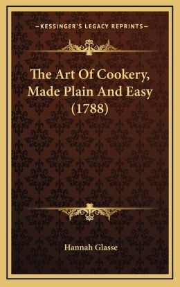 The Art of Cookery, Made Plain and Easy (1788) the Art of Cookery, Made Plain and Easy (1788)