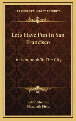 Let's Have Fun In San Francisco: A Handbook To The City
