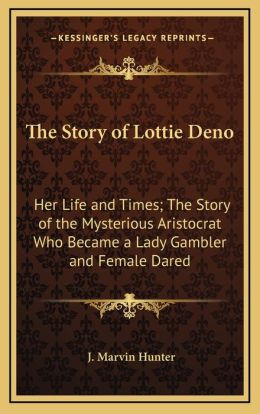 The Story Of Lottie Deno: Her Life And Times; The Story Of The Mysterious Aristocrat Who Became A Lady Gambler And Female Dared