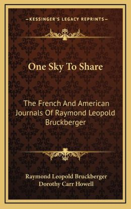 One Sky To Share: The French And American Journals Of Raymond Leopold Bruckberger