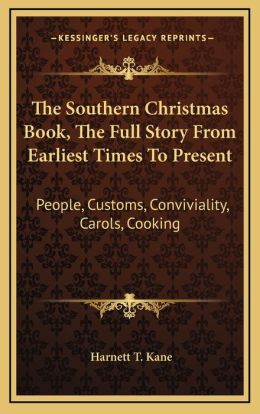 The Southern Christmas Book, the Full Story from Earliest Times to Present: People, Customs, Conviviality, Carols, Cooking